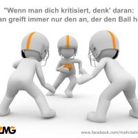 Wenn man dich kritisiert, denk' daran: Man greift immer nur den an, der den Ball hat.